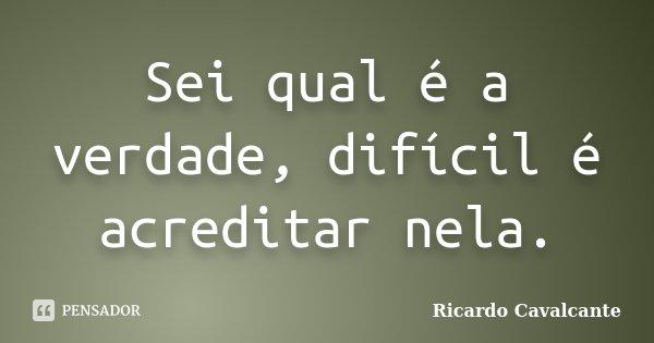 Sei qual é a verdade, difícil é acreditar nela.... Frase de Ricardo Cavalcante.