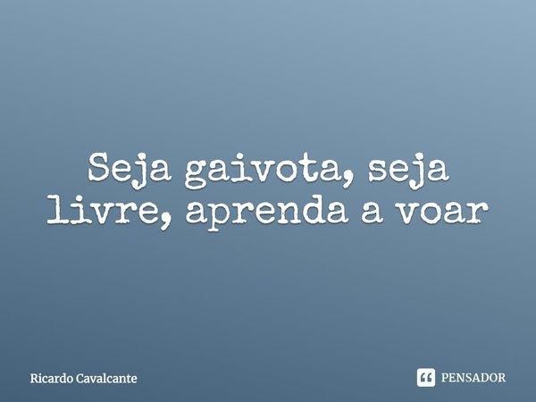 SEJA GAIVOTA, SEJA LIVRE, APRENDA A VOAR... Frase de Ricardo Cavalcante.