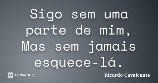 Sigo sem uma parte de mim, Mas sem jamais esquece-lá.... Frase de Ricardo Cavalcante.