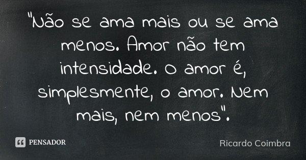 """""""Não se ama mais ou se ama menos. Amor não tem intensidade. O amor é, simplesmente, o amor. Nem mais, nem menos"""".... Frase de Ricardo Coimbra."""