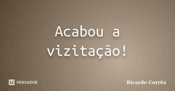 Acabou a vizitação!... Frase de Ricardo Corrêa.