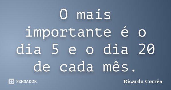 O mais importante é o dia 5 e o dia 20 de cada mês.... Frase de Ricardo Corrêa.
