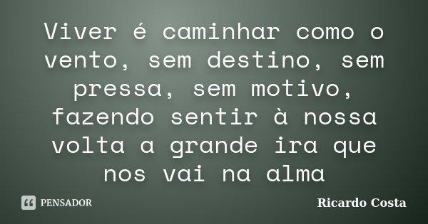 Viver é caminhar como o vento, sem destino, sem pressa, sem motivo, fazendo sentir à nossa volta a grande ira que nos vai na alma... Frase de Ricardo Costa.