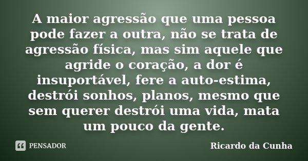 A maior agressão que uma pessoa pode fazer a outra, não se trata de agressão física, mas sim aquele que agride o coração, a dor é insuportável, fere a auto-esti... Frase de Ricardo da Cunha.