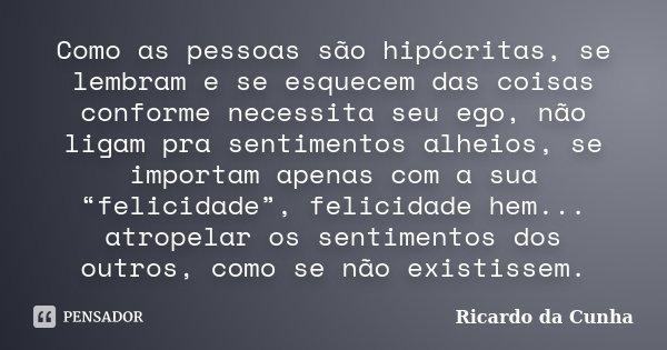 Como as pessoas são hipócritas, se lembram e se esquecem das coisas conforme necessita seu ego, não ligam pra sentimentos alheios, se importam apenas com a sua ... Frase de Ricardo da Cunha.
