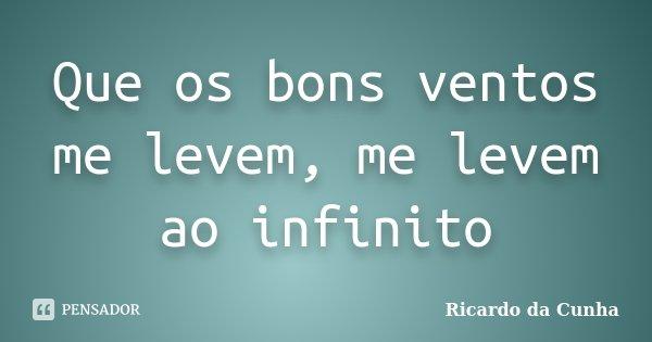 Que os bons ventos me levem, me levem ao infinito... Frase de Ricardo da Cunha.