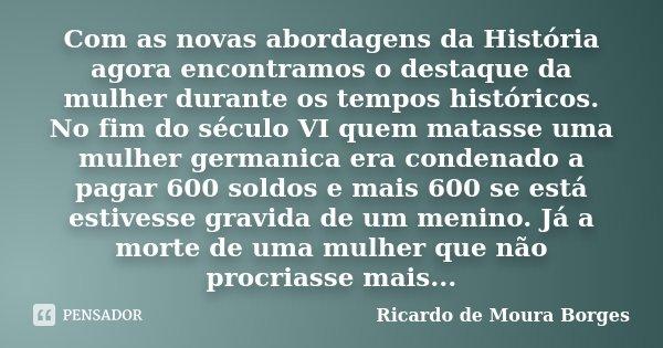 Com as novas abordagens da História agora encontramos o destaque da mulher durante os tempos históricos. No fim do século VI quem matasse uma mulher germanica e... Frase de Ricardo de Moura Borges.