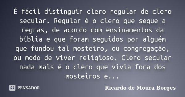 É fácil distinguir clero regular de clero secular. Regular é o clero que segue a regras, de acordo com ensinamentos da bíblia e que foram seguidos por alguém qu... Frase de Ricardo de Moura Borges.