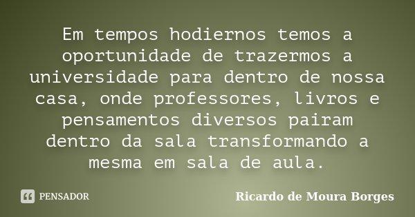 Em tempos hodiernos temos a oportunidade de trazermos a universidade para dentro de nossa casa, onde professores, livros e pensamentos diversos pairam dentro da... Frase de Ricardo de Moura Borges.