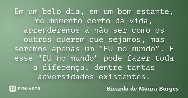"""Em um belo dia, em um bom estante, no momento certo da vida, aprenderemos a não ser como os outros querem que sejamos, mas seremos apenas um """"EU no mundo&q... Frase de Ricardo de Moura Borges."""