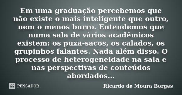 Em uma graduação percebemos que não existe o mais inteligente que outro, nem o menos burro. Entendemos que numa sala de vários acadêmicos existem: os puxa-sacos... Frase de Ricardo de Moura Borges.