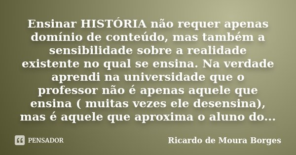 Ensinar HISTÓRIA não requer apenas domínio de conteúdo, mas também a sensibilidade sobre a realidade existente no qual se ensina. Na verdade aprendi na universi... Frase de Ricardo de Moura Borges.