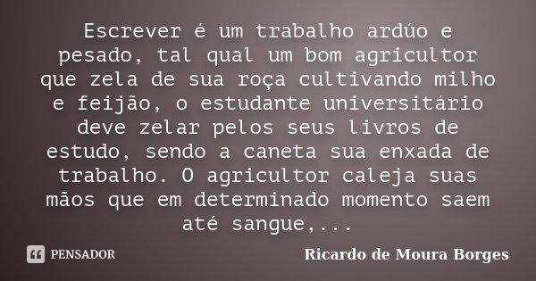 Escrever é um trabalho ardúo e pesado, tal qual um bom agricultor que zela de sua roça cultivando milho e feijão, o estudante universitário deve zelar pelos seu... Frase de Ricardo de Moura Borges.