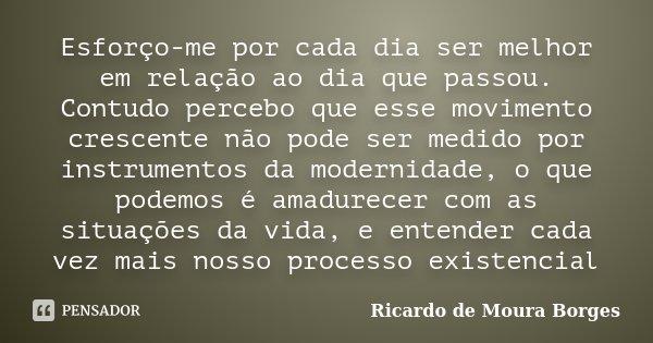 Esforço-me por cada dia ser melhor em relação ao dia que passou. Contudo percebo que esse movimento crescente não pode ser medido por instrumentos da modernidad... Frase de Ricardo de Moura Borges.