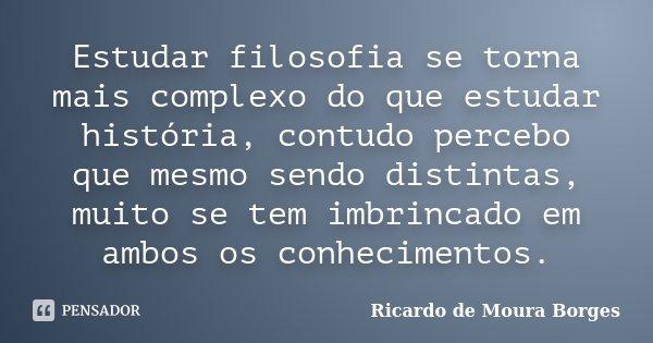 Estudar filosofia se torna mais complexo do que estudar história, contudo percebo que mesmo sendo distintas, muito se tem imbrincado em ambos os conhecimentos.... Frase de Ricardo de Moura Borges.
