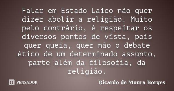 Falar em Estado Laico não quer dizer abolir a religião. Muito pelo contrário, é respeitar os diversos pontos de vista, pois quer queia, quer não o debate ético ... Frase de Ricardo de Moura Borges.
