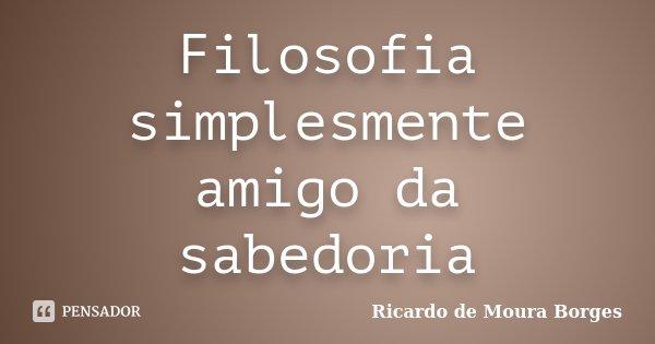 Filosofia simplesmente amigo da sabedoria... Frase de Ricardo de Moura Borges.