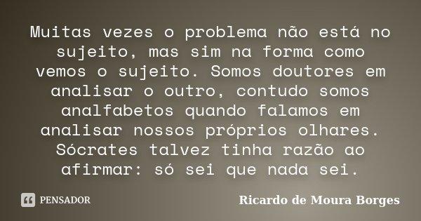 Muitas vezes o problema não está no sujeito, mas sim na forma como vemos o sujeito. Somos doutores em analisar o outro, contudo somos analfabetos quando falamos... Frase de Ricardo de Moura Borges.