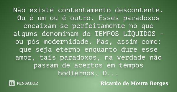 Não existe contentamento descontente. Ou é um ou é outro. Esses paradoxos encaixam-se perfeitamente no que alguns denominam de TEMPOS LÍQUIDOS - ou pós modernid... Frase de Ricardo de Moura Borges.