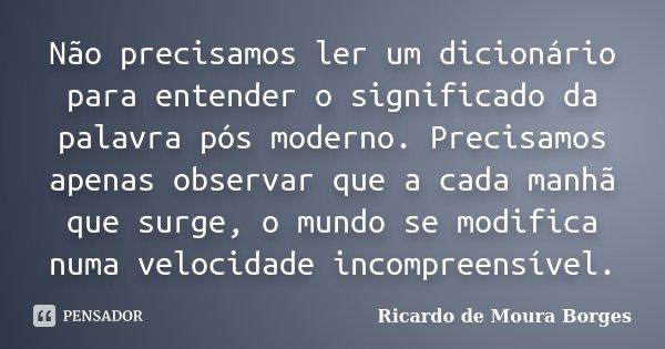 Não precisamos ler um dicionário para entender o significado da palavra pós moderno. Precisamos apenas observar que a cada manhã que surge, o mundo se modifica ... Frase de Ricardo de Moura Borges.