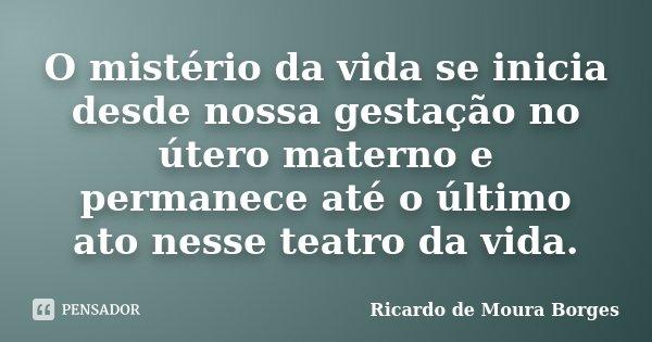 O mistério da vida se inicia desde nossa gestação no útero materno e permanece até o último ato nessa teatro da vida.... Frase de Ricardo de Moura Borges.