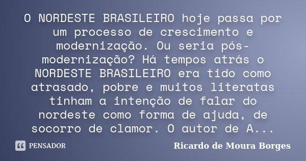 O NORDESTE BRASILEIRO hoje passa por um processo de crescimento e modernização. Ou seria pós-modernização? Há tempos atrás o NORDESTE BRASILEIRO era tido como a... Frase de Ricardo de Moura Borges.