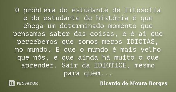 O problema do estudante de filosofia e do estudante de história é que chega um determinado momento que pensamos saber das coisas, e é ai que percebemos que somo... Frase de Ricardo de Moura Borges.