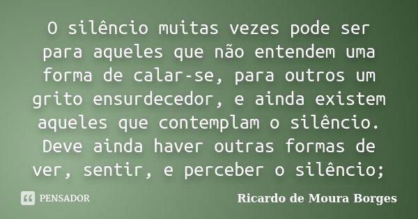 O silêncio muitas vezes pode ser para aqueles que não entendem uma forma de calar-se, para outros um grito ensurdecedor, e ainda existem aqueles que contemplam ... Frase de Ricardo de Moura Borges.