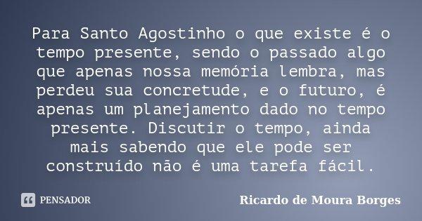 Para Santo Agostinho o que existe é o tempo presente, sendo o passado algo que apenas nossa memória lembra, mas perdeu sua concretude, e o futuro, é apenas um p... Frase de Ricardo de Moura Borges.