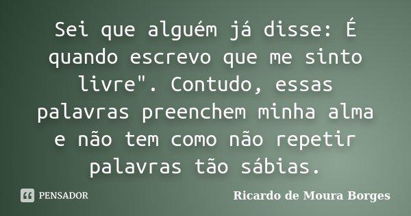 """Sei que alguém já disse: É quando escrevo que me sinto livre"""". Contudo, essas palavras preenchem minha alma e não tem como não repetir palavras tão sábias.... Frase de Ricardo de Moura Borges."""