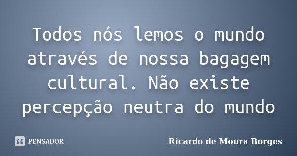 Todos nós lemos o mundo através de nossa bagagem cultural. Não existe percepção neutra do mundo... Frase de Ricardo de Moura Borges.