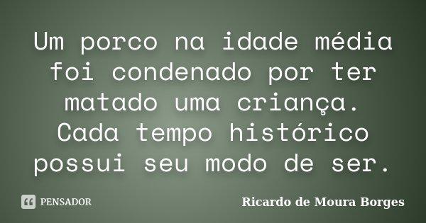 Um porco na idade média foi condenado por ter matado uma criança. Cada tempo histórico possui seu modo de ser.... Frase de Ricardo de Moura Borges.