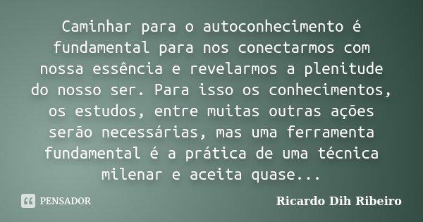 Caminhar para o autoconhecimento é fundamental para nos conectarmos com nossa essência e revelarmos a plenitude do nosso ser. Para isso os conhecimentos, os est... Frase de Ricardo Dih Ribeiro.