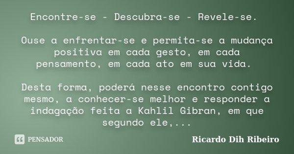 Encontre-se - Descubra-se - Revele-se. Ouse a enfrentar-se e permita-se a mudança positiva em cada gesto, em cada pensamento, em cada ato em sua vida. Desta for... Frase de Ricardo Dih Ribeiro.
