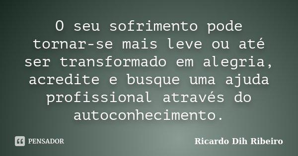 O seu sofrimento pode tornar-se mais leve ou até ser transformado em alegria, acredite e busque uma ajuda profissional através do autoconhecimento.... Frase de Ricardo Dih Ribeiro.