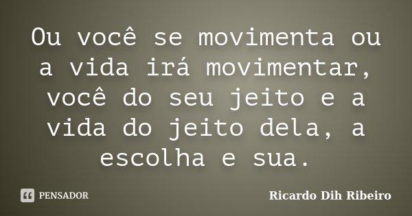 Ou você se movimenta ou a vida irá movimentar, você do seu jeito e a vida do jeito dela, a escolha e sua.... Frase de Ricardo Dih Ribeiro.