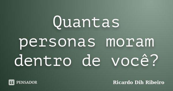 Quantas personas moram dentro de você?... Frase de Ricardo Dih Ribeiro.