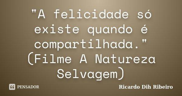 """""""A felicidade só existe quando é compartilhada."""" (Filme A Natureza Selvagem)... Frase de Ricardo Dih Ribeiro."""