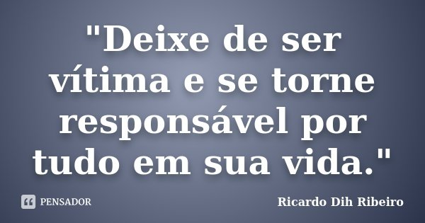 """""""Deixe de ser vítima e se torne responsável por tudo em sua vida.""""... Frase de Ricardo Dih Ribeiro."""