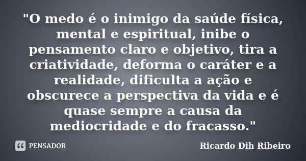 """O medo é o inimigo da saúde física, mental e espiritual, inibe o pensamento claro e objetivo, tira a criatividade, deforma o caráter e a realidade, dificu... Frase de Ricardo Dih Ribeiro."
