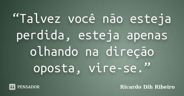 """""""Talvez você não esteja perdida, esteja apenas olhando na direção oposta, vire-se.""""... Frase de Ricardo Dih Ribeiro."""
