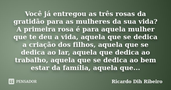 Você já entregou as três rosas da gratidão para as mulheres da sua vida? A primeira rosa é para aquela mulher que te deu a vida, aquela que se dedica a criação ... Frase de Ricardo Dih Ribeiro.