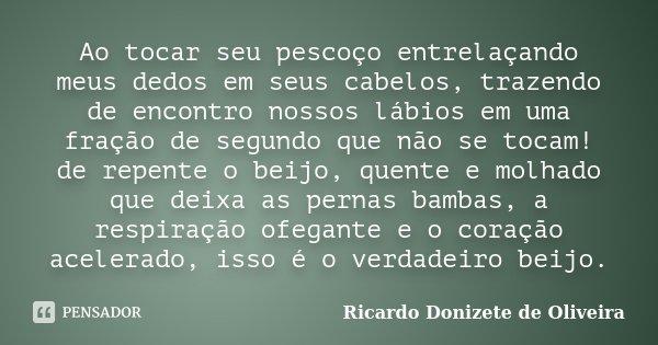 Ao tocar seu pescoço entrelaçando meus dedos em seus cabelos, trazendo de encontro nossos lábios em uma fração de segundo que não se tocam! de repente o beijo, ... Frase de Ricardo Donizete de Oliveira.