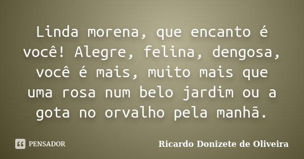 Linda morena, que encanto é você! Alegre, felina, dengosa, você é mais, muito mais que uma rosa num belo jardim ou a gota no orvalho pela manhã.... Frase de Ricardo Donizete de Oliveira.