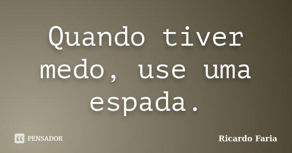 Quando tiver medo, use uma espada.... Frase de Ricardo Faria.