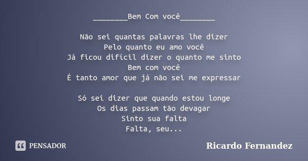 ________Bem Com você________ Não sei quantas palavras lhe dizer Pelo quanto eu amo você Já ficou difícil dizer o quanto me sinto Bem com você É tanto amor que j... Frase de Ricardo Fernandez.
