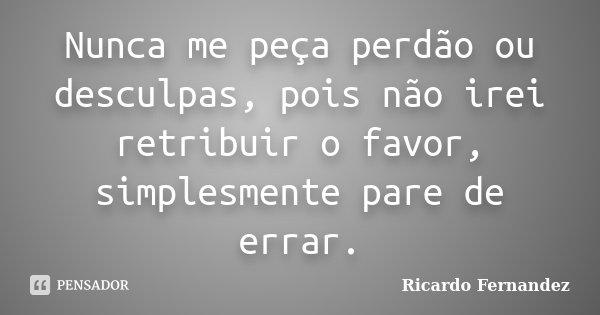 Nunca me peça perdão ou desculpas, pois não irei retribuir o favor, simplesmente pare de errar.... Frase de Ricardo Fernandez.