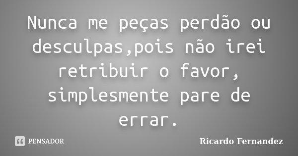 Nunca me peças perdão ou desculpas,pois não irei retribuir o favor, simplesmente pare de errar.... Frase de Ricardo Fernandez.