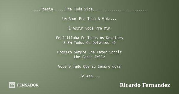 ....Poesia......Pra Toda Vida.......................... Um Amor Pra Toda A Vida... É Assim Voçê Pra Mim Perfeitinha Em Todos os Detalhes E Em Todos Os Defeitos ... Frase de Ricardo Fernandez.