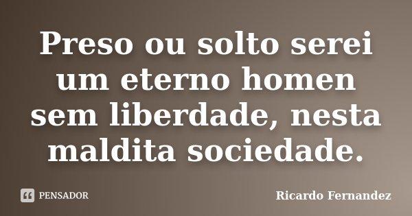 Preso ou solto serei um eterno homen sem liberdade, nesta maldita sociedade.... Frase de Ricardo Fernandez.
